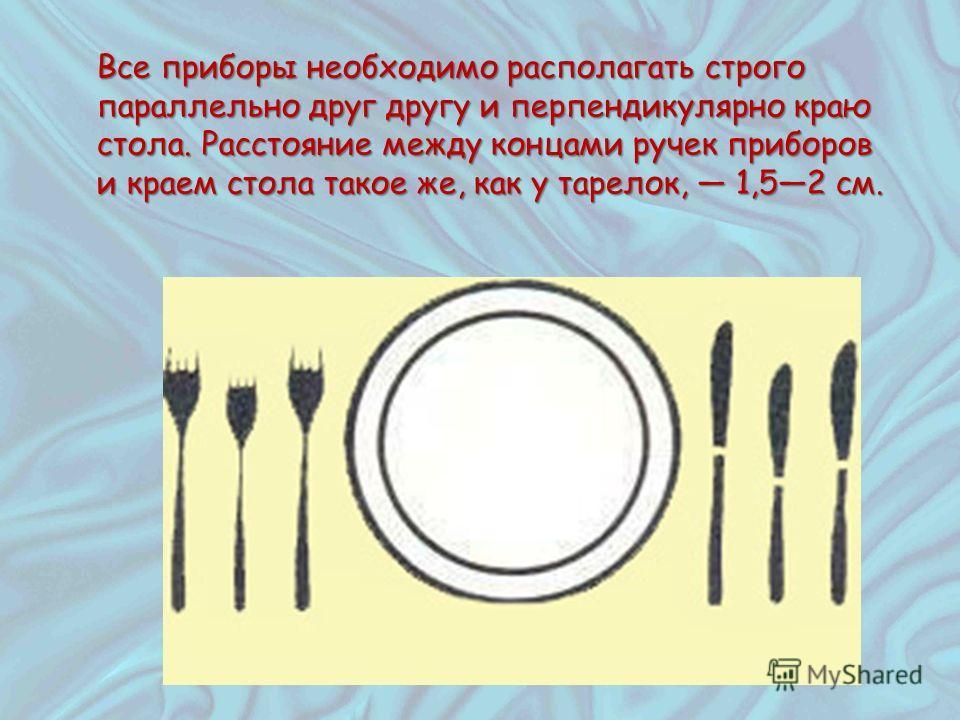 Все приборы необходимо располагать строго параллельно друг другу и перпендикулярно краю стола. Расстояние между концами ручек приборов и краем стола такое же, как у тарелок, 1,52 см.