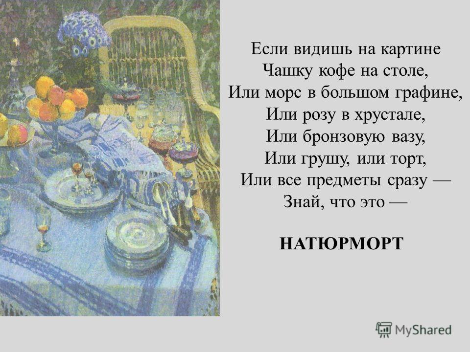 Если видишь на картине Чашку кофе на столе, Или морс в большом графине, Или розу в хрустале, Или бронзовую вазу, Или грушу, или торт, Или все предметы сразу Знай, что это НАТЮРМОРТ