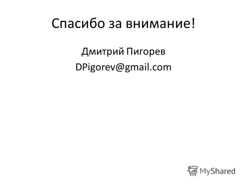 Спасибо за внимание! Дмитрий Пигорев DPigorev@gmail.com