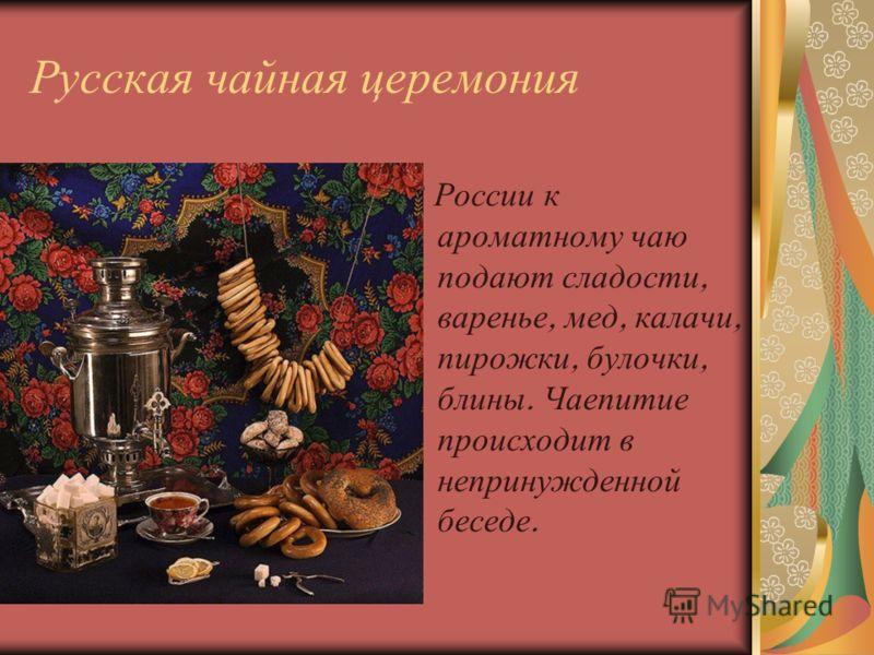 Русская чайная церемония В России к ароматному чаю подают сладости, варенье, мед, калачи, пирожки, булочки, блины. Чаепитие происходит в непринужденной беседе.