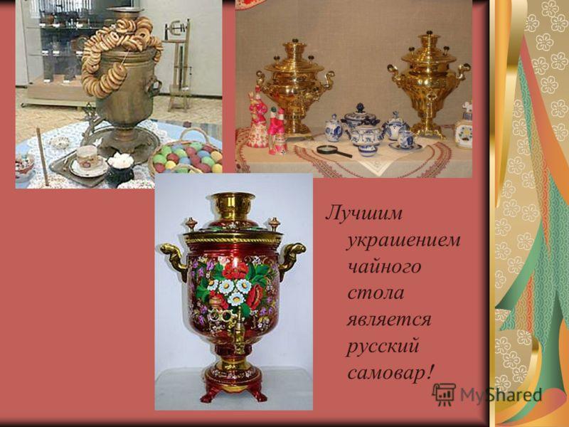 Лучшим украшением чайного стола является русский самовар !