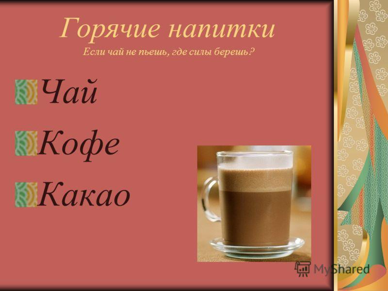 Горячие напитки Если чай не пьешь, где силы берешь ? Чай Кофе Какао