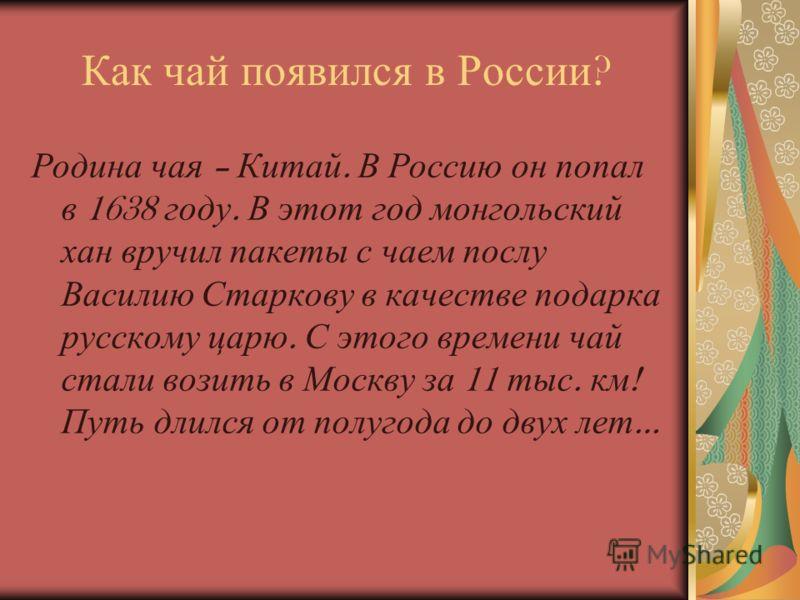 Как чай появился в России ? Родина чая – Китай. В Россию он попал в 1638 году. В этот год монгольский хан вручил пакеты с чаем послу Василию Старкову в качестве подарка русскому царю. С этого времени чай стали возить в Москву за 11 тыс. км ! Путь дли