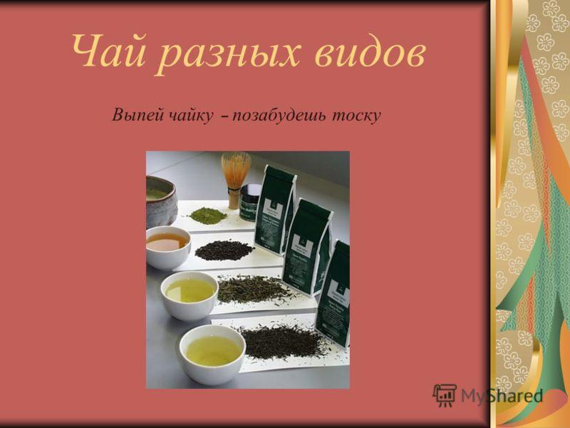 Чай разных видов Выпей чайку – позабудешь тоску
