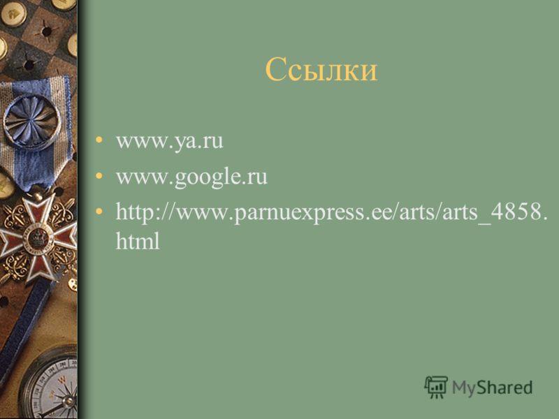 Ссылки www.ya.ru www.google.ru http://www.parnuexpress.ee/arts/arts_4858. html
