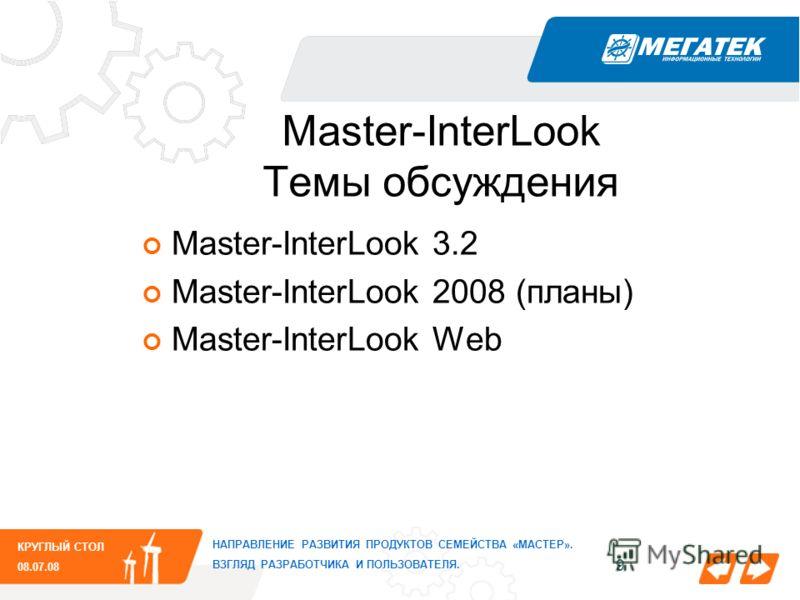 9 КРУГЛЫЙ СТОЛ 08.07.08 НАПРАВЛЕНИЕ РАЗВИТИЯ ПРОДУКТОВ СЕМЕЙСТВА «МАСТЕР». ВЗГЛЯД РАЗРАБОТЧИКА И ПОЛЬЗОВАТЕЛЯ. Master-InterLook Темы обсуждения Master-InterLook 3.2 Master-InterLook 2008 (планы) Master-InterLook Web
