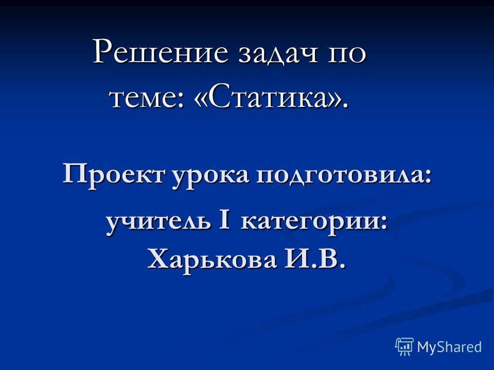 Проект урока подготовила: учитель I категории: Харькова И.В. Решение задач по теме: «Статика».