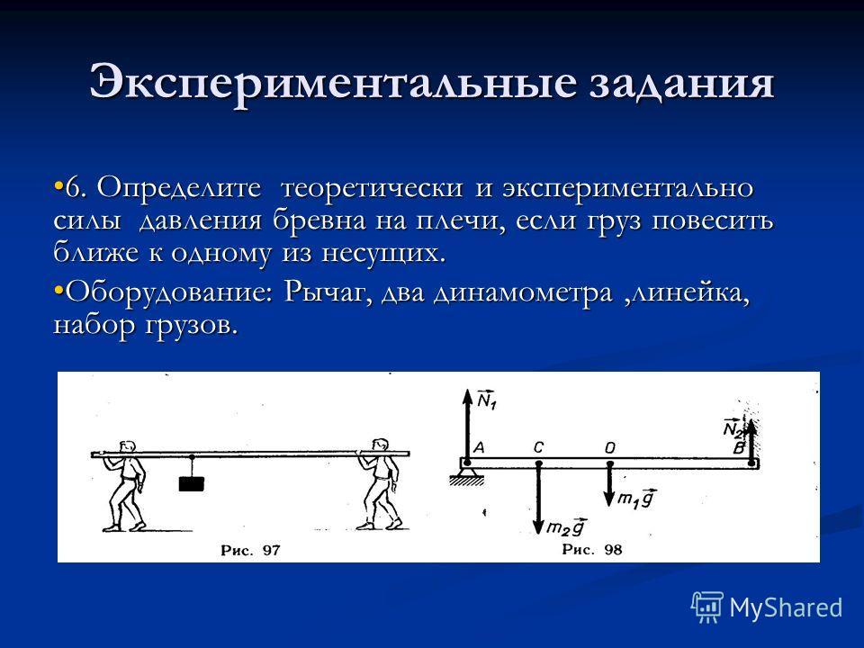 Экспериментальные задания 6. Определите теоретически и экспериментально силы давления бревна на плечи, если груз повесить ближе к одному из несущих.6. Определите теоретически и экспериментально силы давления бревна на плечи, если груз повесить ближе
