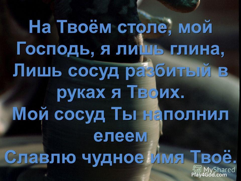На Твоём столе, мой Господь, я лишь глина, Лишь сосуд разбитый в руках я Твоих. Мой сосуд Ты наполнил елеем Славлю чудное имя Твоё. Play4God.com