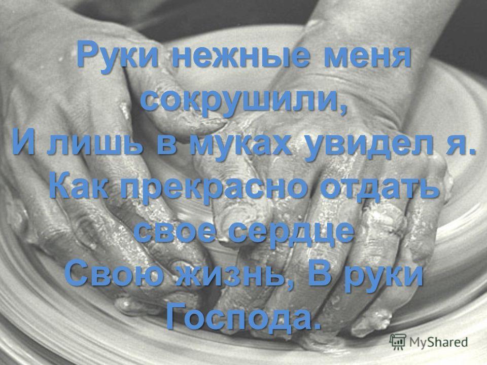 Руки нежные меня сокрушили, И лишь в муках увидел я. Как прекрасно отдать свое сердце Свою жизнь, В руки Господа.