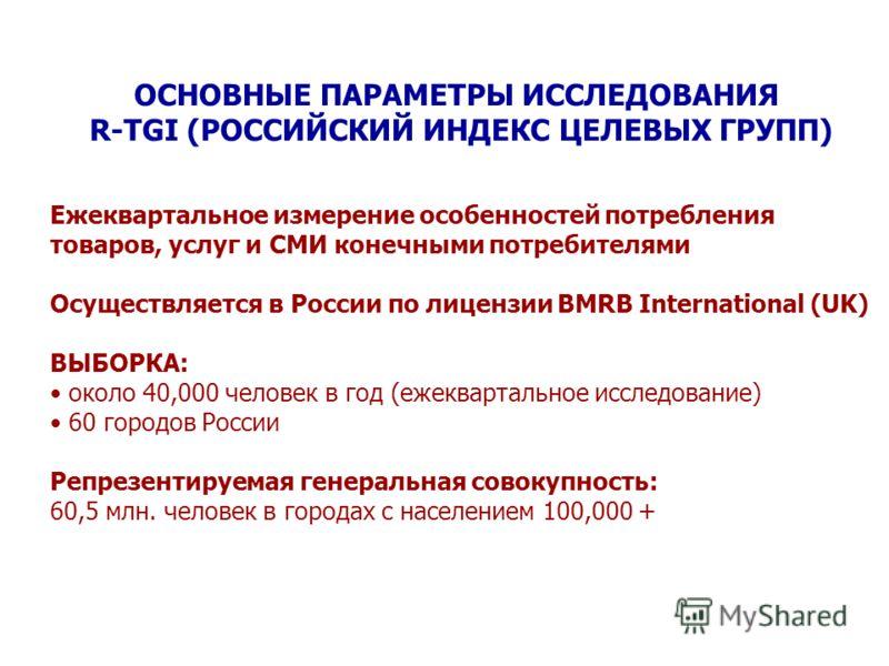 ОСНОВНЫЕ ПАРАМЕТРЫ ИССЛЕДОВАНИЯ R-TGI (РОССИЙСКИЙ ИНДЕКС ЦЕЛЕВЫХ ГРУПП) Ежеквартальное измерение особенностей потребления товаров, услуг и СМИ конечными потребителями Осуществляется в России по лицензии BMRB International (UK) ВЫБОРКА: около 40,000 ч