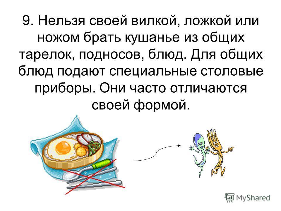 9. Нельзя своей вилкой, ложкой или ножом брать кушанье из общих тарелок, подносов, блюд. Для общих блюд подают специальные столовые приборы. Они часто отличаются своей формой.