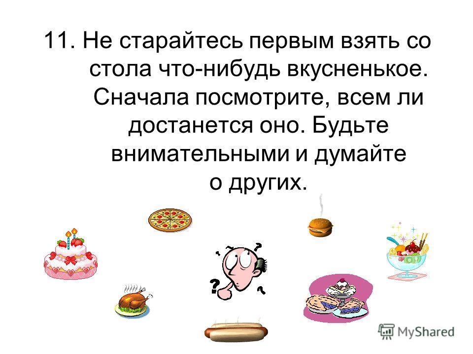 11. Не старайтесь первым взять со стола что-нибудь вкусненькое. Сначала посмотрите, всем ли достанется оно. Будьте внимательными и думайте о других.