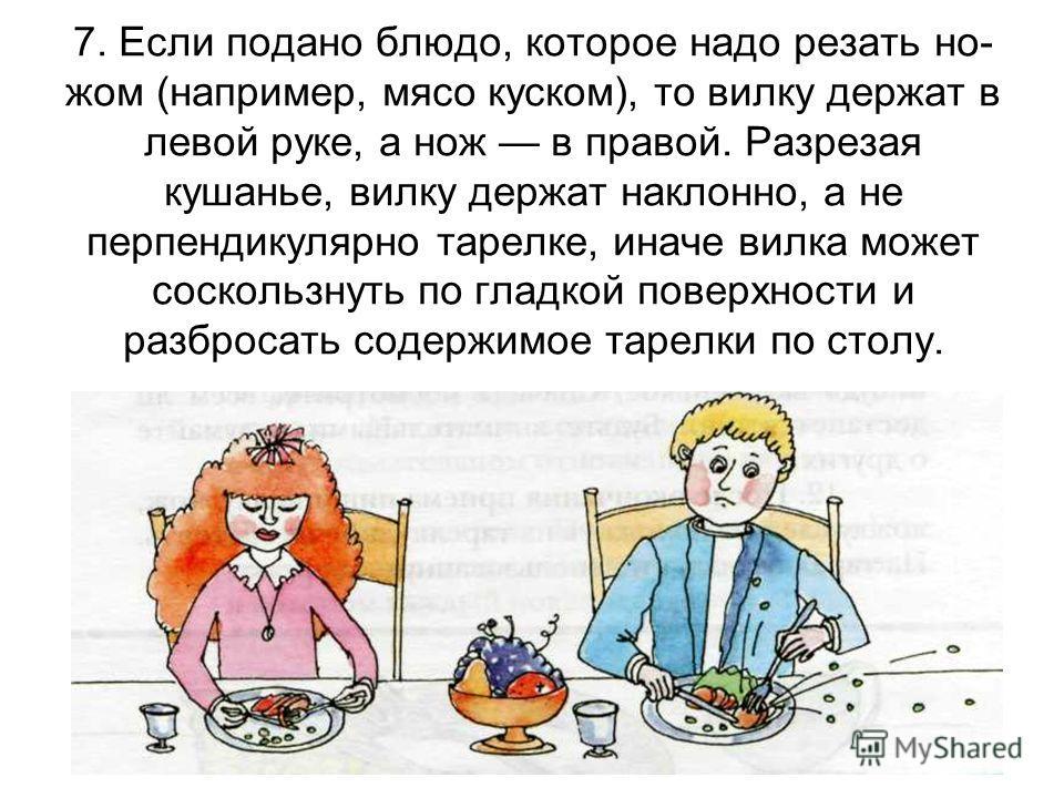 7. Если подано блюдо, которое надо резать но- жом (например, мясо куском), то вилку держат в левой руке, а нож в правой. Разрезая кушанье, вилку держат наклонно, а не перпендикулярно тарелке, иначе вилка может соскользнуть по гладкой поверхности и ра