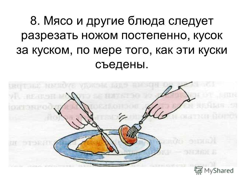 8. Мясо и другие блюда следует разрезать ножом постепенно, кусок за куском, по мере того, как эти куски съедены.