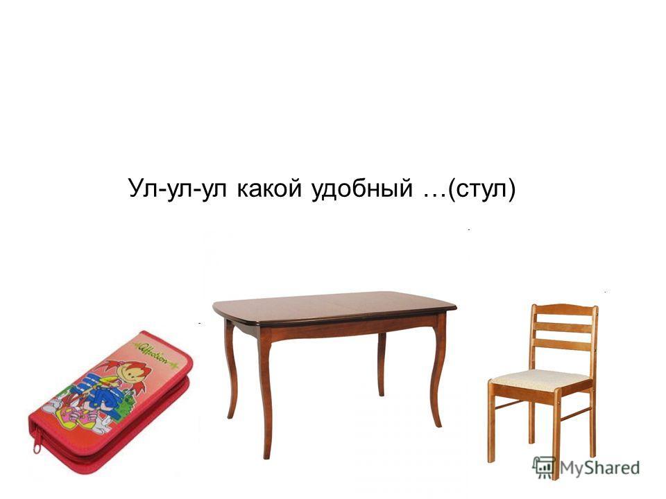 Ул-ул-ул какой удобный …(стул)