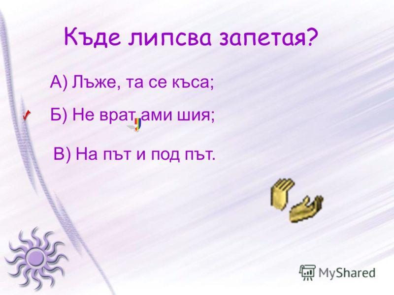 Къде липсва запетая? А) Лъже, та се къса; Б) Не врат ами шия; В) На път и под път.