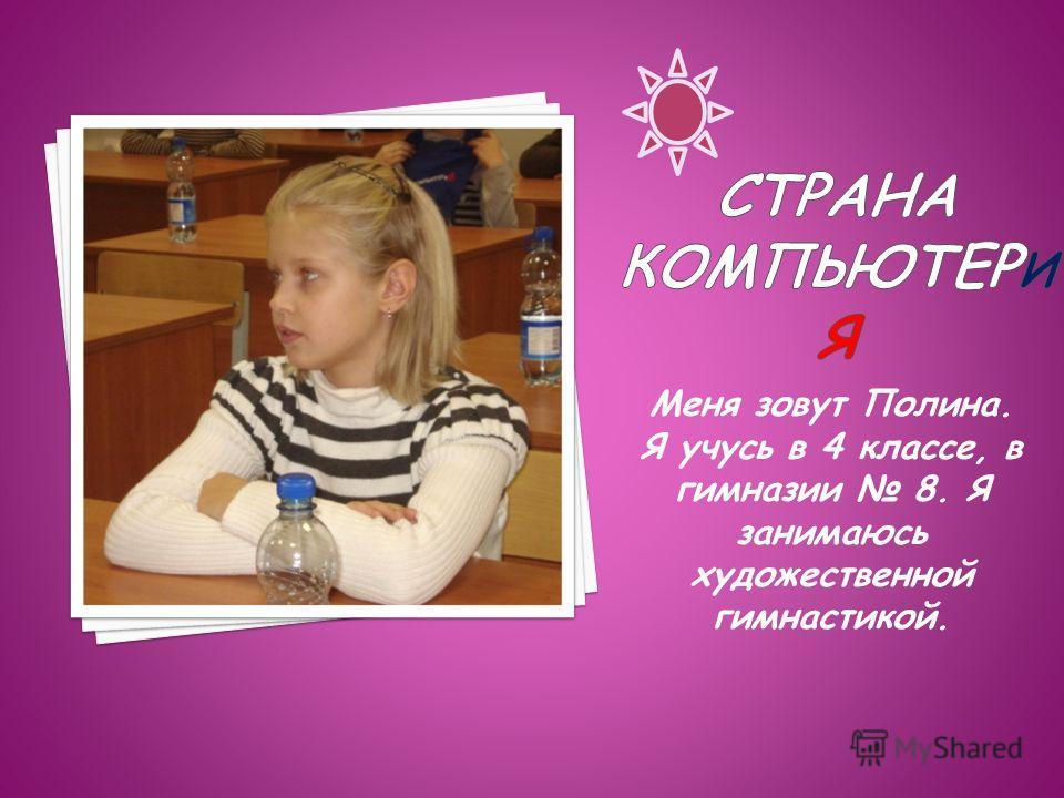 Меня зовут Полина. Я учусь в 4 классе, в гимназии 8. Я занимаюсь художественной гимнастикой.
