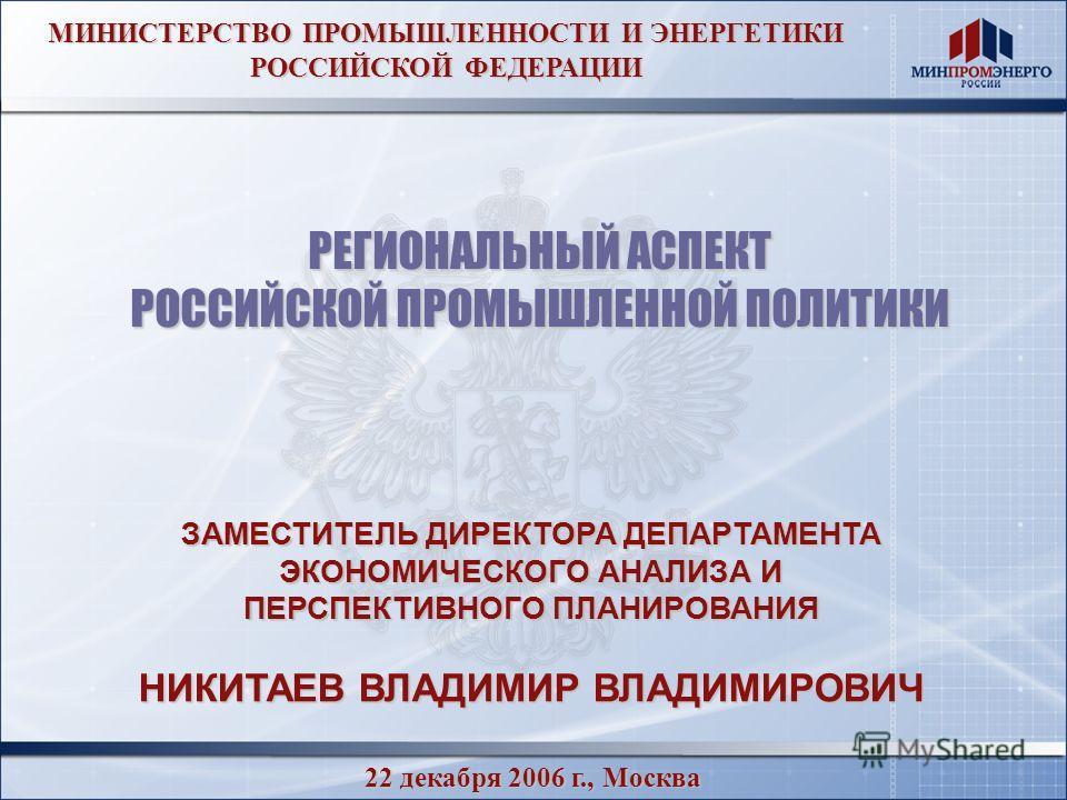 МИНИСТЕРСТВО ПРОМЫШЛЕННОСТИ И ЭНЕРГЕТИКИ РОССИЙСКОЙ ФЕДЕРАЦИИ 22 декабря 2006 г., Москва ЗАМЕСТИТЕЛЬ ДИРЕКТОРА ДЕПАРТАМЕНТА ЭКОНОМИЧЕСКОГО АНАЛИЗА И ПЕРСПЕКТИВНОГО ПЛАНИРОВАНИЯ НИКИТАЕВ ВЛАДИМИР ВЛАДИМИРОВИЧ РЕГИОНАЛЬНЫЙ АСПЕКТ РОССИЙСКОЙ ПРОМЫШЛЕННО