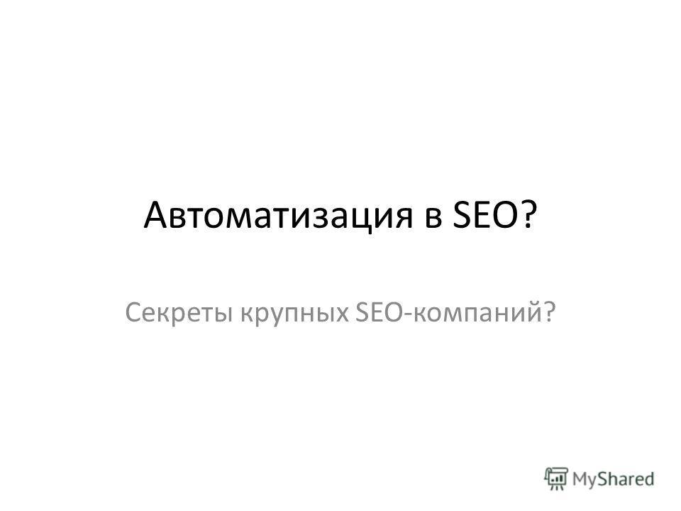 Автоматизация в SEO? Секреты крупных SEO-компаний?