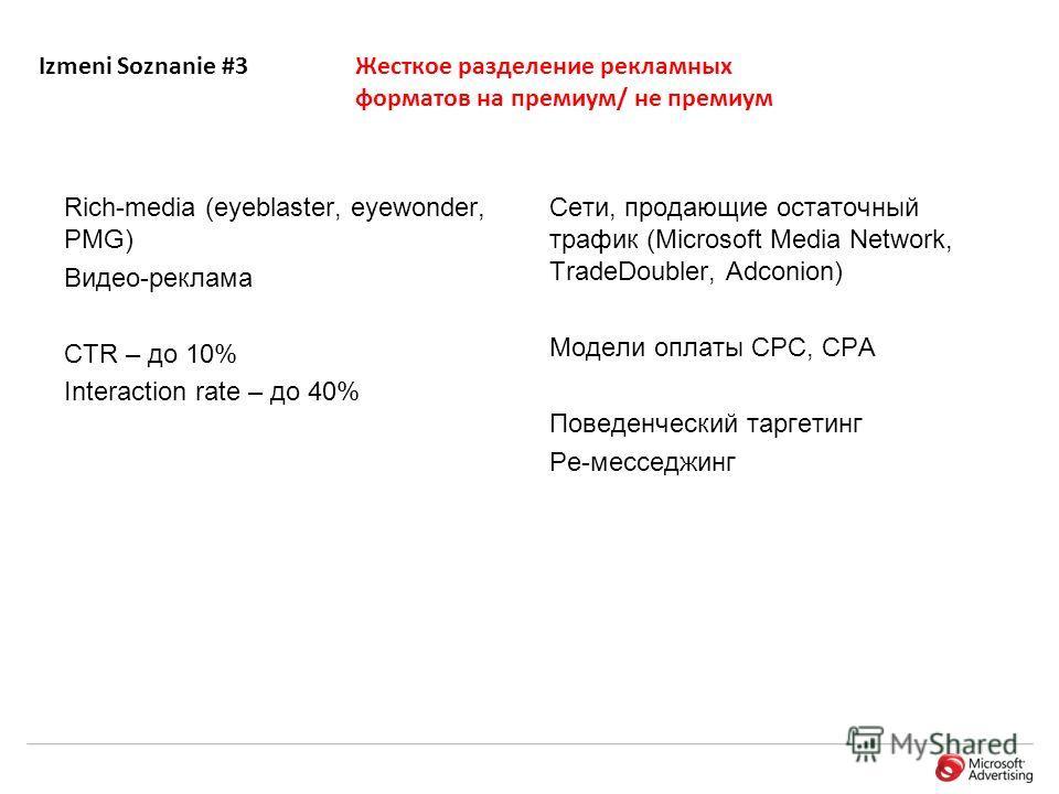 Izmeni Soznanie #3Жесткое разделение рекламных форматов на премиум/ не премиум Rich-media (eyeblaster, eyewonder, PMG) Видео-реклама CTR – до 10% Interaction rate – дo 40% Сети, продающие остаточный трафик (Microsoft Media Network, TradeDoubler, Adco