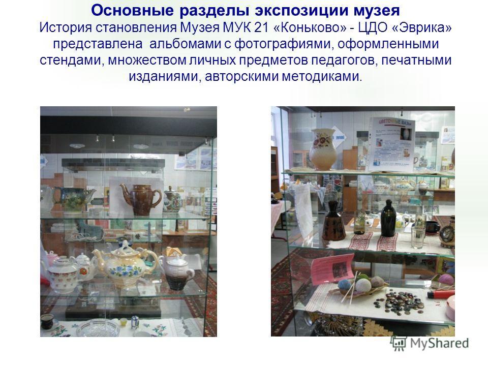 Основные разделы экспозиции музея История становления Музея МУК 21 «Коньково» - ЦДО «Эврика» представлена альбомами с фотографиями, оформленными стендами, множеством личных предметов педагогов, печатными изданиями, авторскими методиками.
