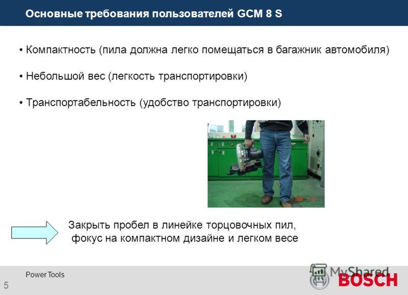 5 Power Tools Основные требования пользователей GCM 8 S Компактность (пила должна легко помещаться в багажник автомобиля) Небольшой вес (легкость транспортировки) Транспортабельность (удобство транспортировки) Закрыть пробел в линейке торцовочных пил
