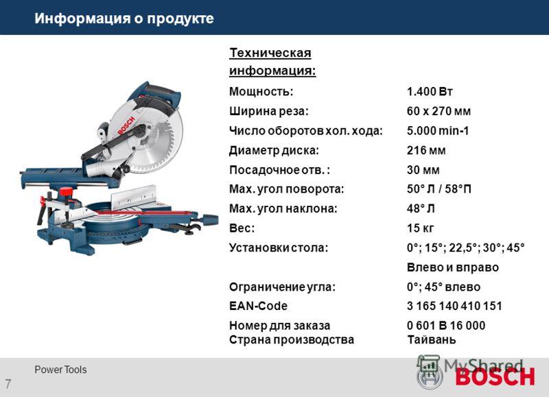 7 Power Tools Информация о продукте Техническая информация: Мощность:1.400 Вт Ширина реза:60 x 270 мм Число оборотов хол. хода:5.000 min-1 Диаметр диска:216 мм Посадочное отв. :30 мм Max. угол поворота:50° Л / 58°П Max. угол наклона:48° Л Вес:15 кг У