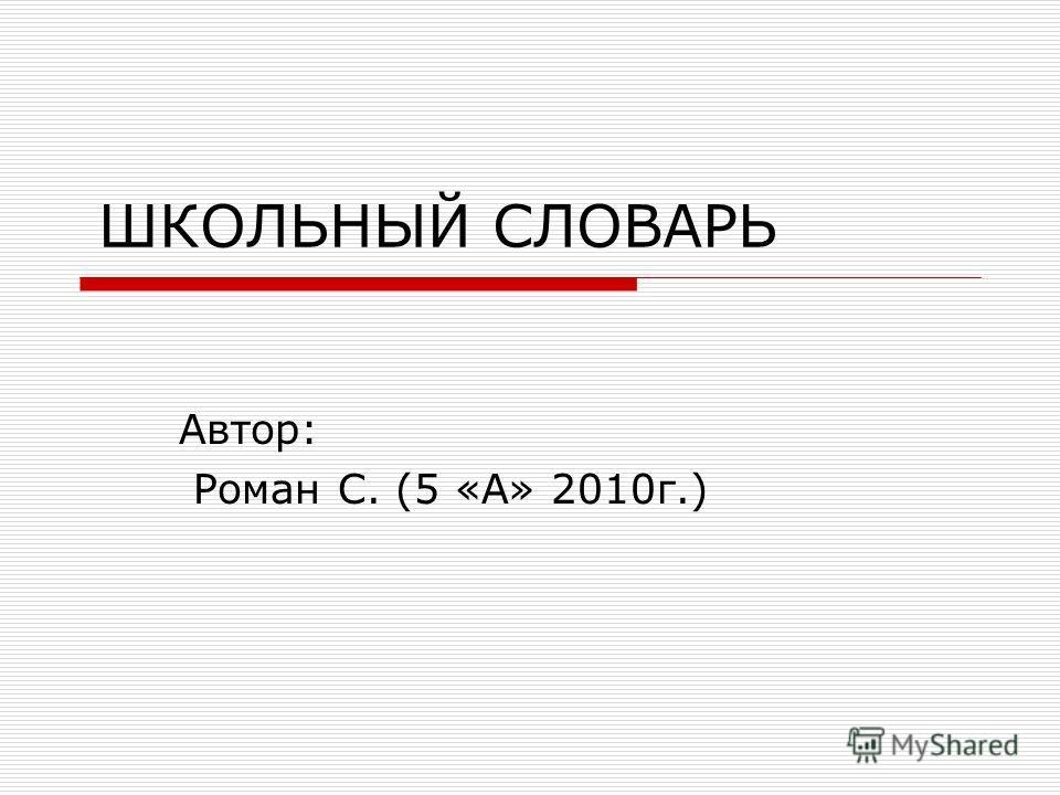 ШКОЛЬНЫЙ СЛОВАРЬ Автор: Роман С. (5 «А» 2010г.)