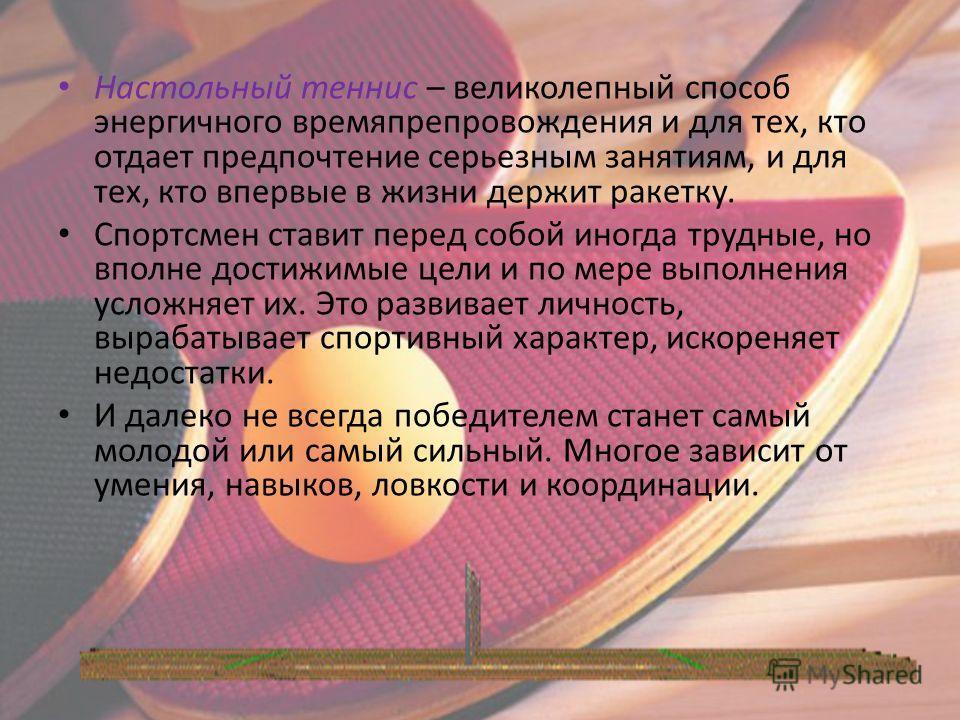 Настольный теннис – великолепный способ энергичного времяпрепровождения и для тех, кто отдает предпочтение серьезным занятиям, и для тех, кто впервые в жизни держит ракетку. Спортсмен ставит перед собой иногда трудные, но вполне достижимые цели и по