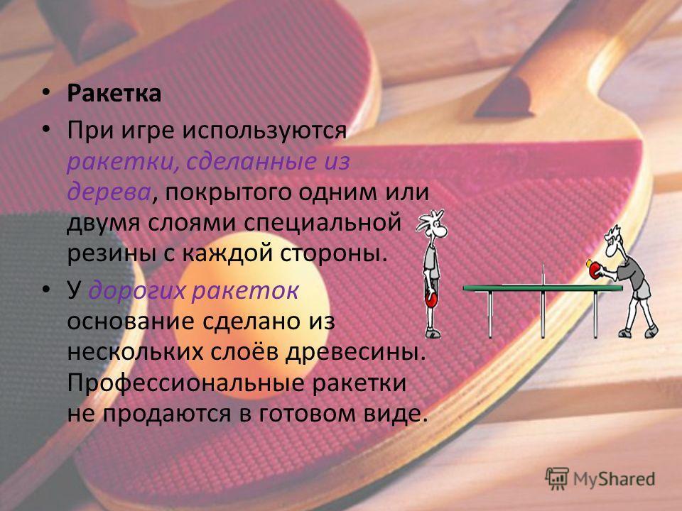 Ракетка При игре используются ракетки, сделанные из дерева, покрытого одним или двумя слоями специальной резины с каждой стороны. У дорогих ракеток основание сделано из нескольких слоёв древесины. Профессиональные ракетки не продаются в готовом виде.