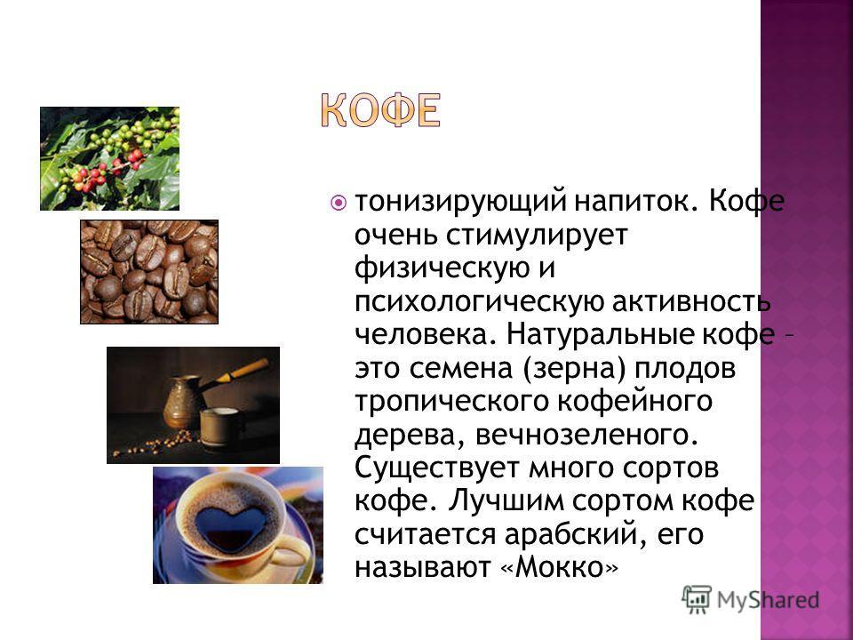 тонизирующий напиток. Кофе очень стимулирует физическую и психологическую активность человека. Натуральные кофе – это семена (зерна) плодов тропического кофейного дерева, вечнозеленого. Существует много сортов кофе. Лучшим сортом кофе считается арабс