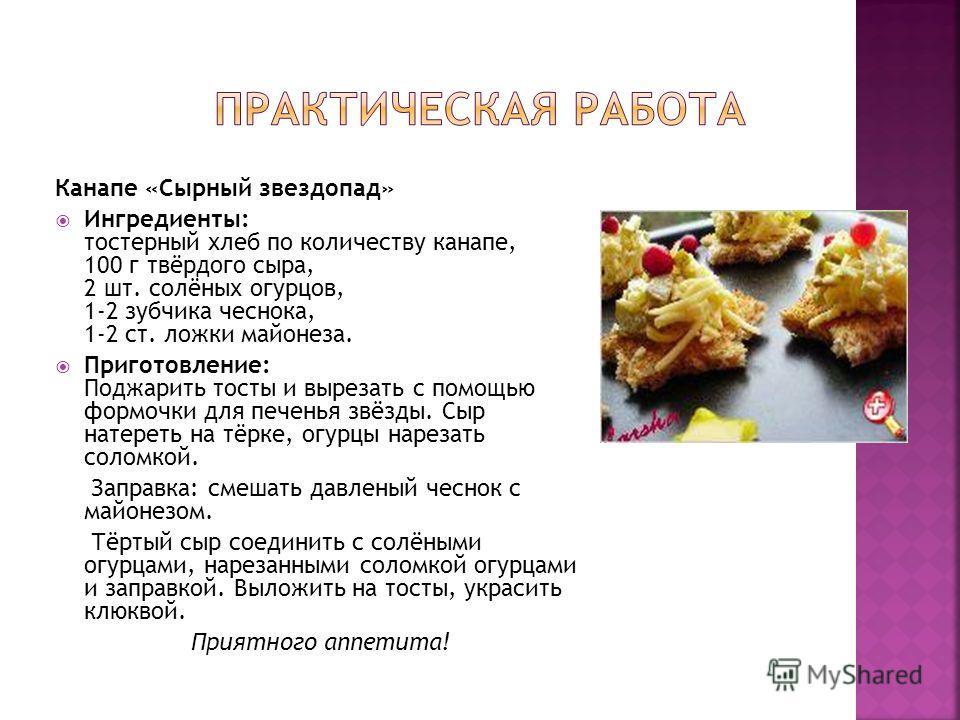 Канапе «Сырный звездопад» Ингредиенты: тостерный хлеб по количеству канапе, 100 г твёрдого сыра, 2 шт. солёных огурцов, 1-2 зубчика чеснока, 1-2 ст. ложки майонеза. Приготовление: Поджарить тосты и вырезать с помощью формочки для печенья звёзды. Сыр