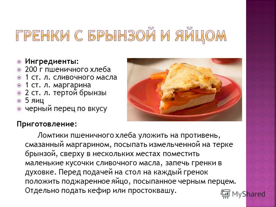 Ингредиенты: 200 г пшеничного хлеба 1 ст. л. сливочного масла 1 ст. л. маргарина 2 ст. л. тертой брынзы 5 яиц черный перец по вкусу Приготовление: Ломтики пшеничного хлеба уложить на противень, смазанный маргарином, посыпать измельченной на терке бры