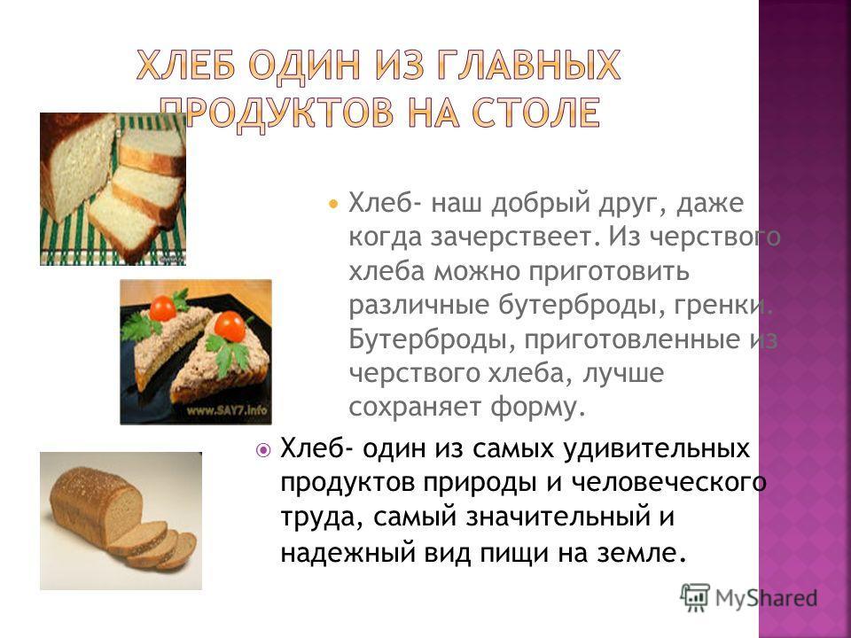 Хлеб- наш добрый друг, даже когда зачерствеет. Из черствого хлеба можно приготовить различные бутерброды, гренки. Бутерброды, приготовленные из черствого хлеба, лучше сохраняет форму. Хлеб- один из самых удивительных продуктов природы и человеческого