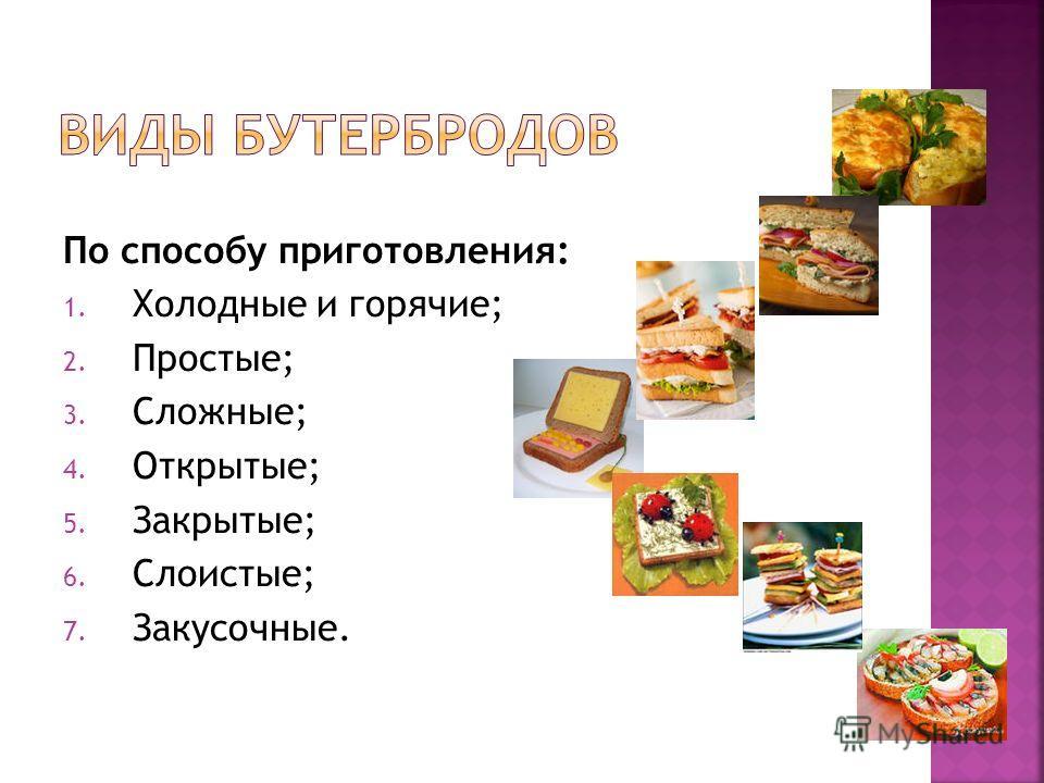 По способу приготовления: 1. Холодные и горячие; 2. Простые; 3. Сложные; 4. Открытые; 5. Закрытые; 6. Слоистые; 7. Закусочные.