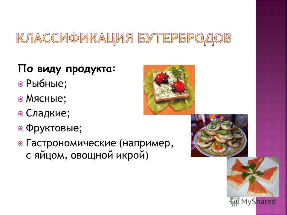 По виду продукта: Рыбные; Мясные; Сладкие; Фруктовые; Гастрономические (например, с яйцом, овощной икрой)