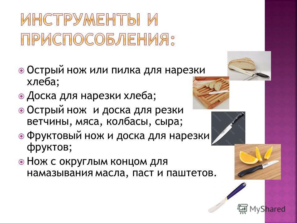 Острый нож или пилка для нарезки хлеба; Доска для нарезки хлеба; Острый нож и доска для резки ветчины, мяса, колбасы, сыра; Фруктовый нож и доска для нарезки фруктов; Нож с округлым концом для намазывания масла, паст и паштетов.