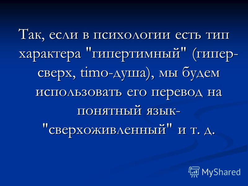 Так, если в психологии есть тип характера гипертимный (гипер- сверх, timo-душа), мы будем использовать его перевод на понятный язык- сверхоживленный и т. д.