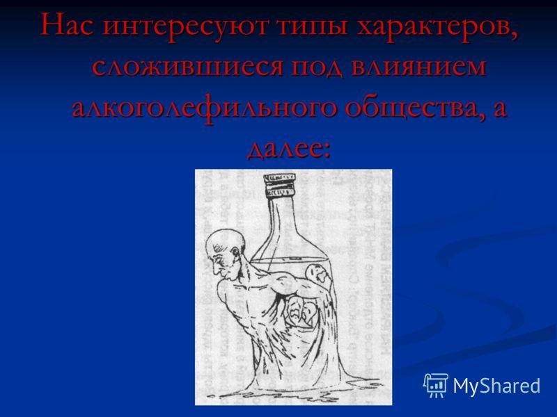 Нас интересуют типы характеров, сложившиеся под влиянием алкоголефильного общества, а далее: