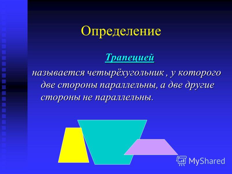 Определение Трапецией Трапецией называется четырёхугольник, у которого две стороны параллельны, а две другие стороны не параллельны.