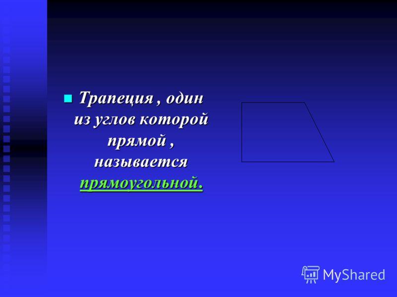 Трапеция, один из углов которой прямой, называется прямоугольной. Трапеция, один из углов которой прямой, называется прямоугольной.