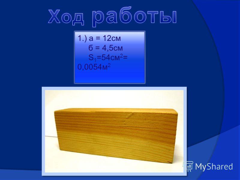 1.) а = 12см б = 4,5см S 1 =54см 2 = 0,0054м 2
