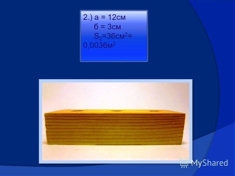 2.) а = 12см б = 3см S 2 =36см 2 = 0,0036м 2