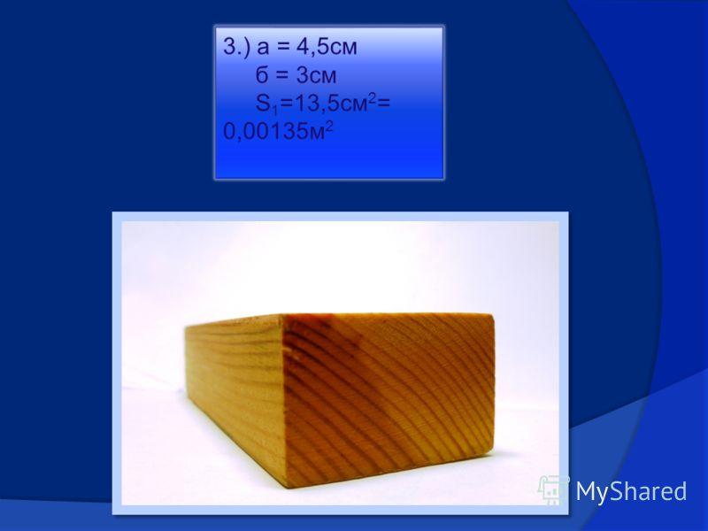 3.) а = 4,5см б = 3см S 1 =13,5см 2 = 0,00135м 2