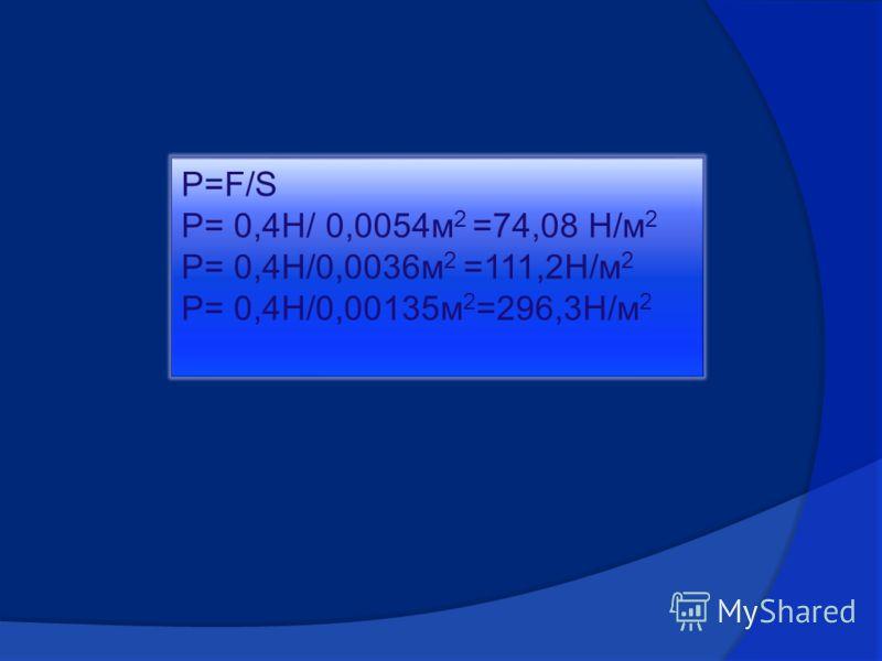 P=F/S P= 0,4H/ 0,0054м 2 =74,08 H/м 2 P= 0,4H/0,0036м 2 =111,2H/м 2 P= 0,4H/0,00135м 2 =296,3H/м 2