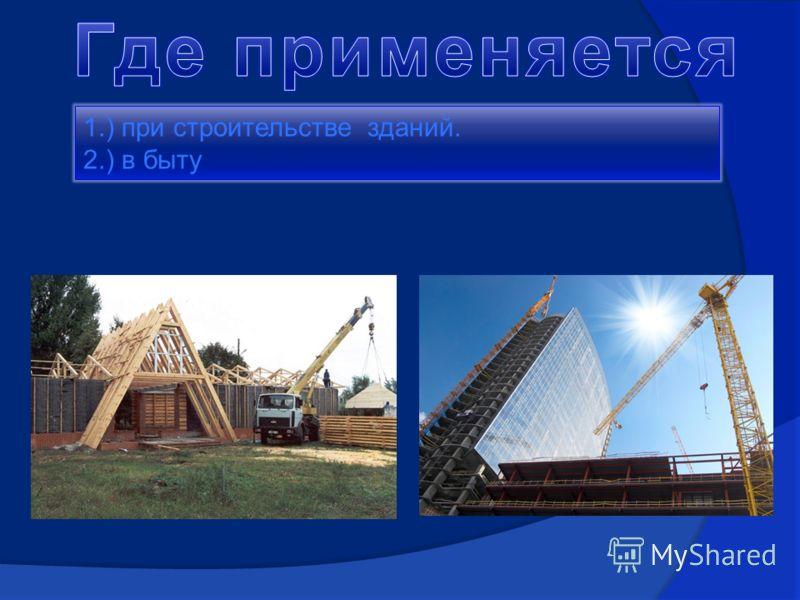 1.) при строительстве зданий. 2.) в быту