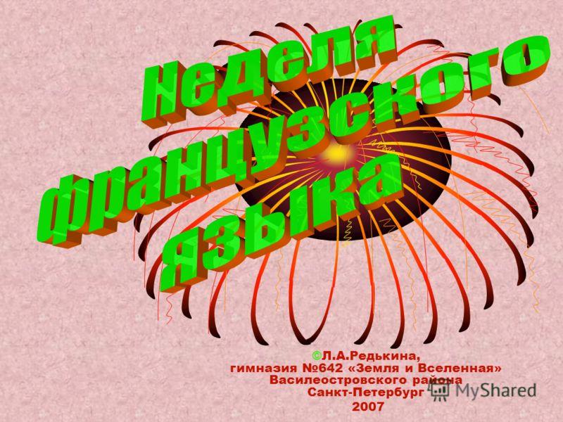 ©Л.А.Редькина, гимназия 642 «Земля и Вселенная» Василеостровского района Санкт-Петербург 2007