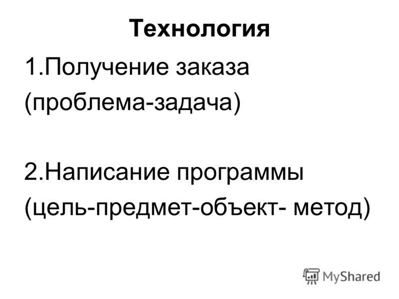 Технология 1.Получение заказа (проблема-задача) 2.Написание программы (цель-предмет-объект- метод)