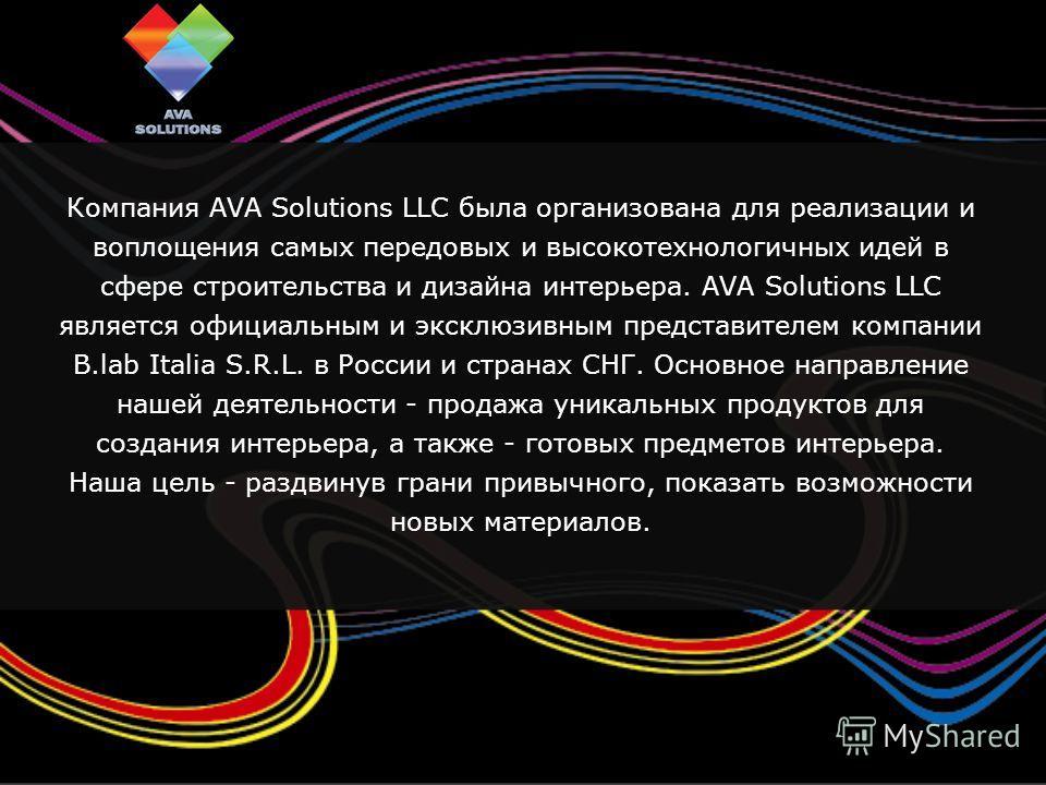 Компания AVA Solutions LLC была организована для реализации и воплощения самых передовых и высокотехнологичных идей в сфере строительства и дизайна интерьера. AVA Solutions LLC является официальным и эксклюзивным представителем компании B.lab Italia
